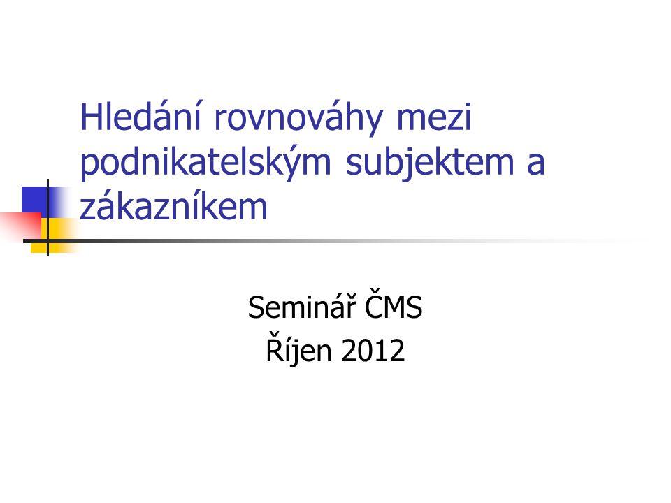Hledání rovnováhy mezi podnikatelským subjektem a zákazníkem Seminář ČMS Říjen 2012