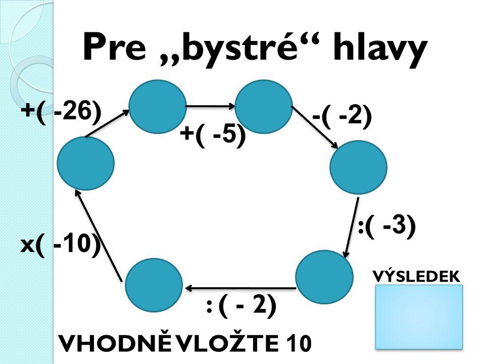 """Pre """"bystré hlavy : ( - 2) x( - 1 0) +( - 26 ) +( - 5 ) -( - 2 ) :( - 3 ) VÝSLEDEK VHODNĚ VLOŽTE 1 0"""