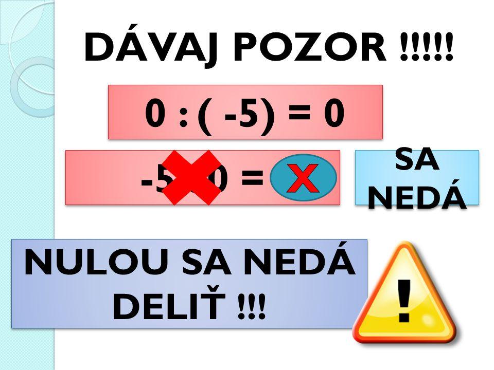 DÁVAJ POZOR !!!!. 0 : ( -5) = 0 0 : ( -5) = 0 -5 : 0 = SA NEDÁ NULOU SA NEDÁ DELIŤ !!.