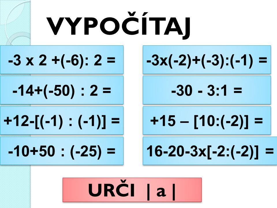 VYPOČÍTAJ -3 x 2 +(-6): 2 = -3 x 2 +(-6): 2 = -14+(-50) : 2 = -14+(-50) : 2 = +12-[(-1) : (-1)] = +12-[(-1) : (-1)] = -10+50 : (-25) = -10+50 : (-25) = -3x(-2)+(-3):(-1) = -3x(-2)+(-3):(-1) = -30 - 3:1 = -30 - 3:1 = +15 – [10:(-2)] = +15 – [10:(-2)] = 16-20-3x[-2:(-2)] = 16-20-3x[-2:(-2)] = URČI | a |
