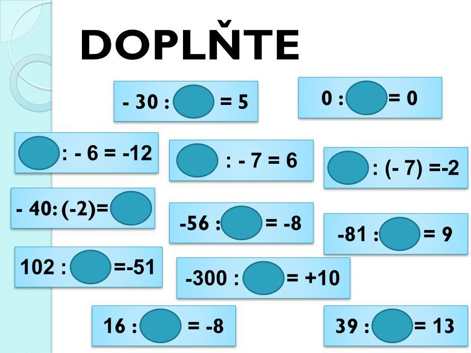 DOPLŇTE - 30 : = 5 - 30 : = 5 : - 6 = -12 : - 6 = -12 - 40: (-2)= - 40: (-2)= 102 : =-51 102 : =-51 1 6 : = -8 1 6 : = -8 0 : = 0 0 : = 0 : - 7 = 6 : - 7 = 6 -56 : = -8 -56 : = -8 - 300 : = +10 - 300 : = +10 39 : = 1 3 39 : = 1 3 -8 1 : = 9 -8 1 : = 9 : (- 7) =-2 : (- 7) =-2