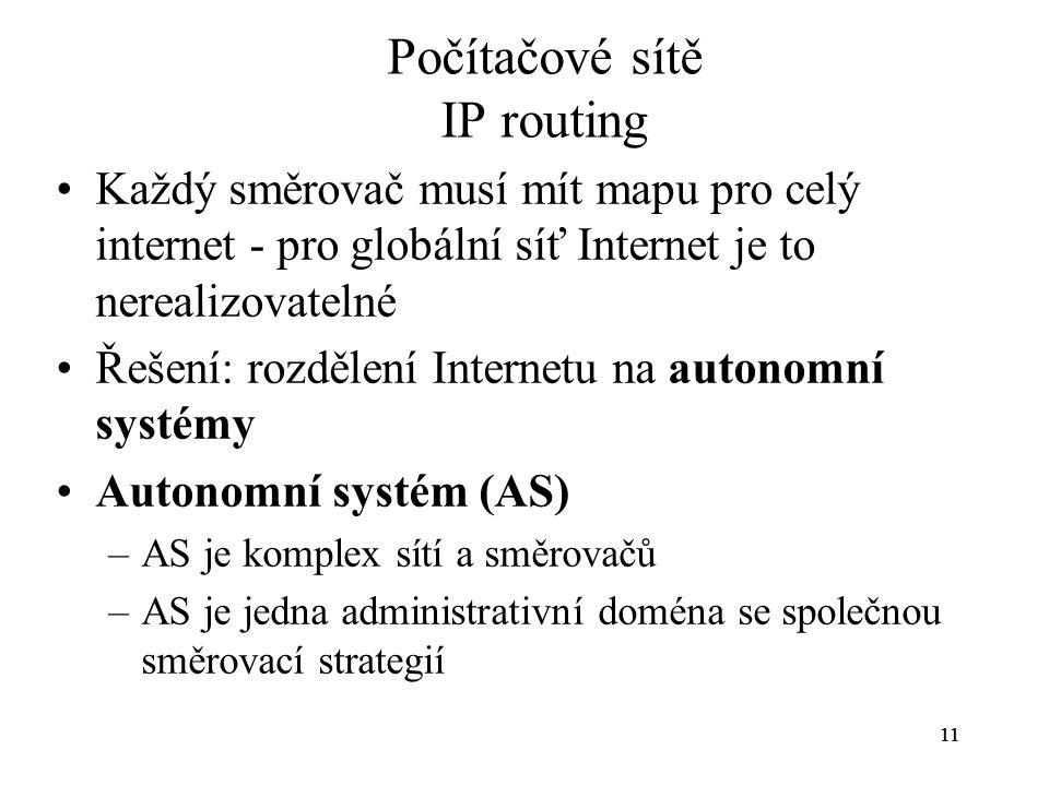 11 Počítačové sítě IP routing Každý směrovač musí mít mapu pro celý internet - pro globální síť Internet je to nerealizovatelné Řešení: rozdělení Inte