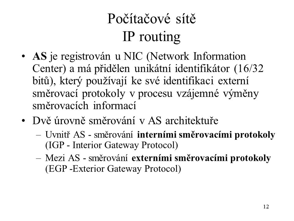 12 Počítačové sítě IP routing AS je registrován u NIC (Network Information Center) a má přidělen unikátní identifikátor (16/32 bitů), který používají