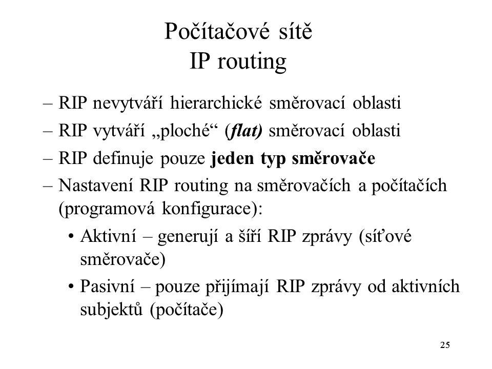 """25 Počítačové sítě IP routing –RIP nevytváří hierarchické směrovací oblasti –RIP vytváří """"ploché"""" (flat) směrovací oblasti –RIP definuje pouze jeden t"""