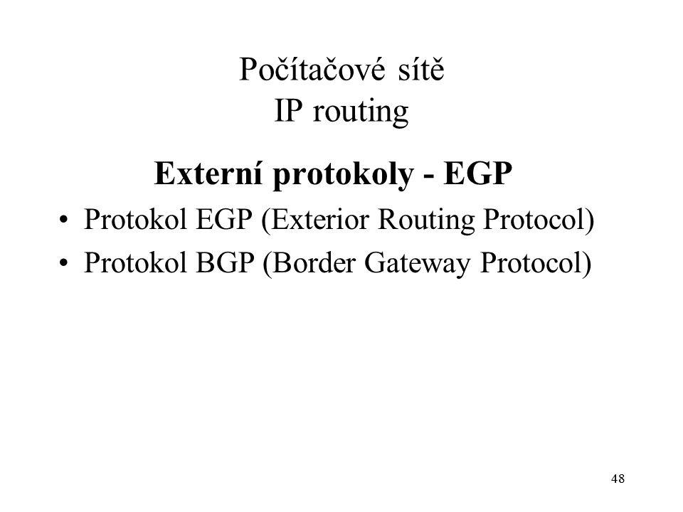 48 Počítačové sítě IP routing Externí protokoly - EGP Protokol EGP (Exterior Routing Protocol) Protokol BGP (Border Gateway Protocol)