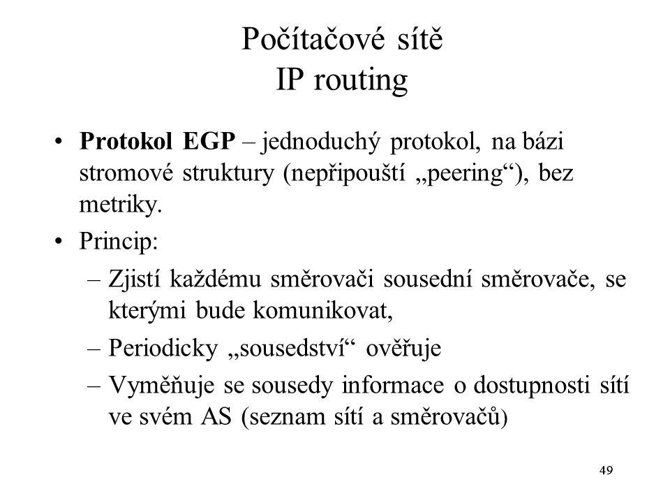 """49 Počítačové sítě IP routing Protokol EGP – jednoduchý protokol, na bázi stromové struktury (nepřipouští """"peering""""), bez metriky. Princip: –Zjistí ka"""