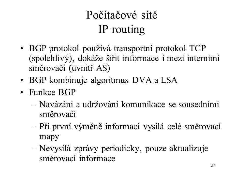 51 Počítačové sítě IP routing BGP protokol používá transportní protokol TCP (spolehlivý), dokáže šířit informace i mezi interními směrovači (uvnitř AS