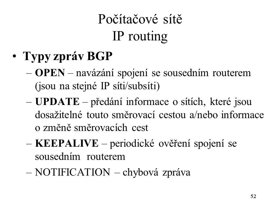52 Počítačové sítě IP routing Typy zpráv BGP –OPEN – navázání spojení se sousedním routerem (jsou na stejné IP síti/subsíti) –UPDATE – předání informa