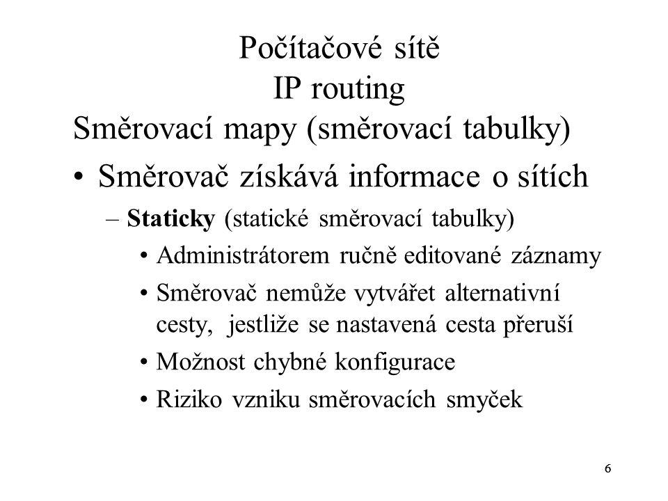 777 Počítačové sítě IP routing –Dynamicky (dynamické směrovací tabulky) Na základě informací periodicky šířených směrovacími protokoly se mapy vypočítávají podle určitého algoritmu Snadná adaptace na změny v topologii sítě Mezi směrovači musí být dohoda o implementaci stejného směrovacího protokolu