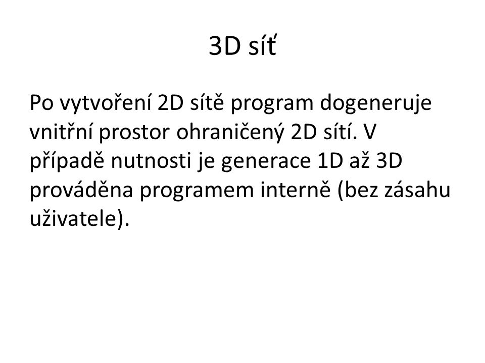 3D síť Po vytvoření 2D sítě program dogeneruje vnitřní prostor ohraničený 2D sítí. V případě nutnosti je generace 1D až 3D prováděna programem interně