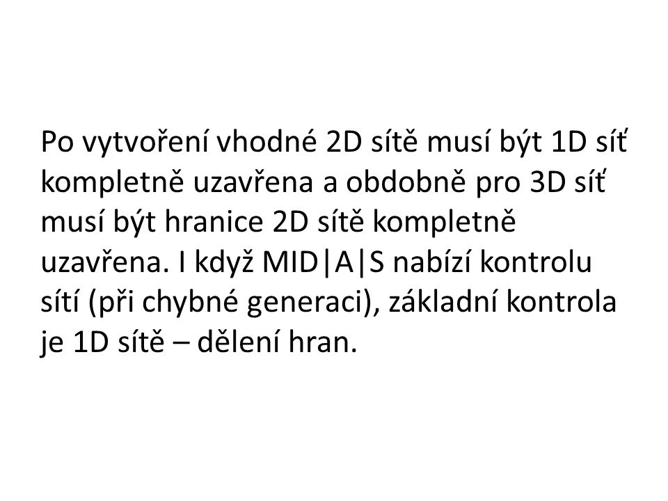 Po vytvoření vhodné 2D sítě musí být 1D síť kompletně uzavřena a obdobně pro 3D síť musí být hranice 2D sítě kompletně uzavřena. I když MID|A|S nabízí