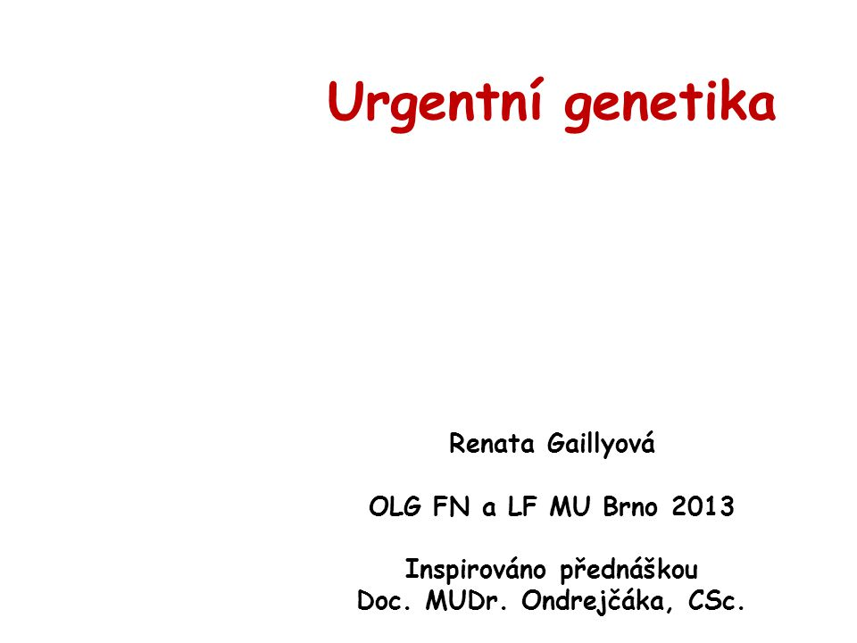 Urgentní genetika Renata Gaillyová OLG FN a LF MU Brno 2013 Inspirováno přednáškou Doc. MUDr. Ondrejčáka, CSc.
