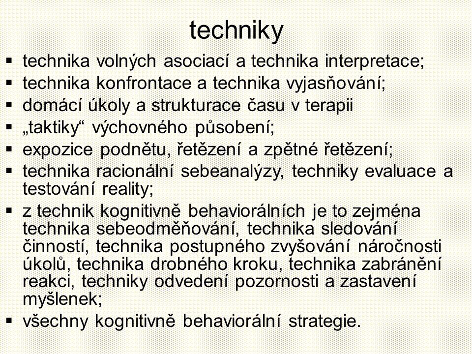 """techniky  technika volných asociací a technika interpretace;  technika konfrontace a technika vyjasňování;  domácí úkoly a strukturace času v terapii  """"taktiky výchovného působení;  expozice podnětu, řetězení a zpětné řetězení;  technika racionální sebeanalýzy, techniky evaluace a testování reality;  z technik kognitivně behaviorálních je to zejména technika sebeodměňování, technika sledování činností, technika postupného zvyšování náročnosti úkolů, technika drobného kroku, technika zabránění reakci, techniky odvedení pozornosti a zastavení myšlenek;  všechny kognitivně behaviorální strategie."""
