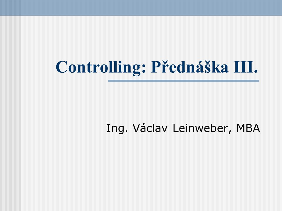 Controlling: Přednáška III. Ing. Václav Leinweber, MBA
