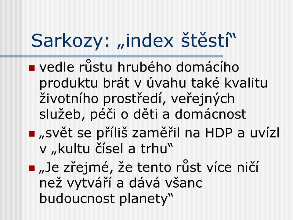 """Sarkozy: """"index štěstí vedle růstu hrubého domácího produktu brát v úvahu také kvalitu životního prostředí, veřejných služeb, péči o děti a domácnost """"svět se příliš zaměřil na HDP a uvízl v """"kultu čísel a trhu """"Je zřejmé, že tento růst více ničí než vytváří a dává všanc budoucnost planety"""