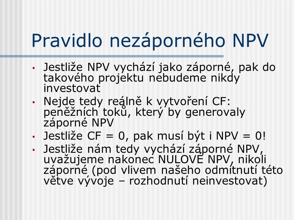 Pravidlo nezáporného NPV Jestliže NPV vychází jako záporné, pak do takového projektu nebudeme nikdy investovat Nejde tedy reálně k vytvoření CF: peněžních toků, který by generovaly záporné NPV Jestliže CF = 0, pak musí být i NPV = 0.
