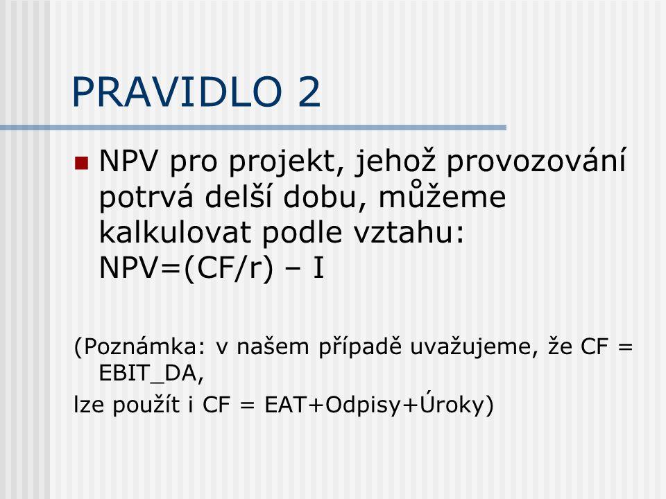 PRAVIDLO 2 NPV pro projekt, jehož provozování potrvá delší dobu, můžeme kalkulovat podle vztahu: NPV=(CF/r) – I (Poznámka: v našem případě uvažujeme, že CF = EBIT_DA, lze použít i CF = EAT+Odpisy+Úroky)