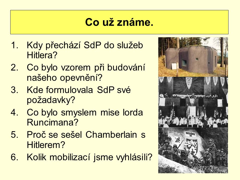 1.Kdy přechází SdP do služeb Hitlera? 2.Co bylo vzorem při budování našeho opevnění? 3.Kde formulovala SdP své požadavky? 4.Co bylo smyslem mise lorda