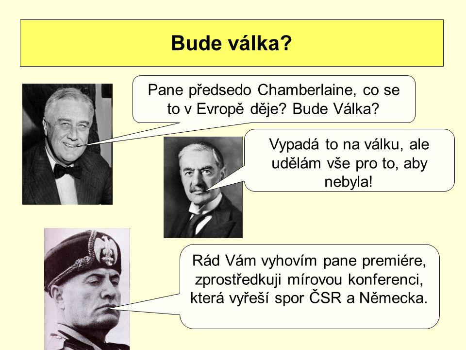 Bude válka? Pane předsedo Chamberlaine, co se to v Evropě děje? Bude Válka? Vypadá to na válku, ale udělám vše pro to, aby nebyla! Rád Vám vyhovím pan