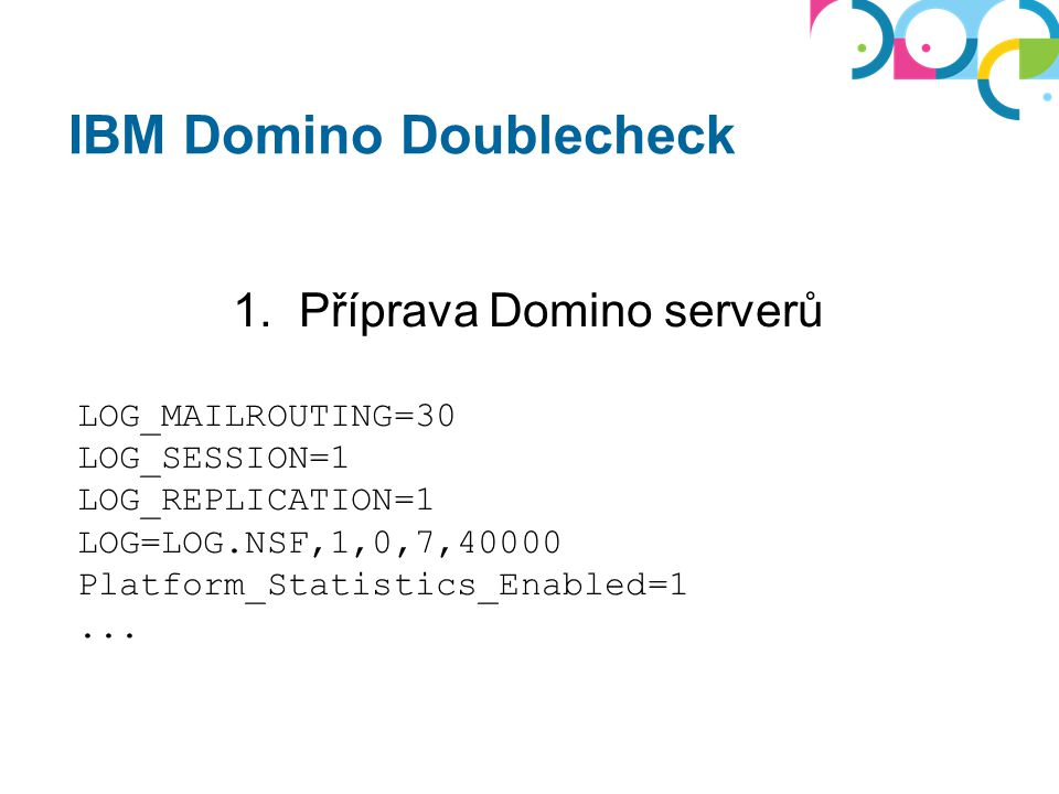 IBM Domino Doublecheck 1. Příprava Domino serverů LOG_MAILROUTING=30 LOG_SESSION=1 LOG_REPLICATION=1 LOG=LOG.NSF,1,0,7,40000 Platform_Statistics_Enabl