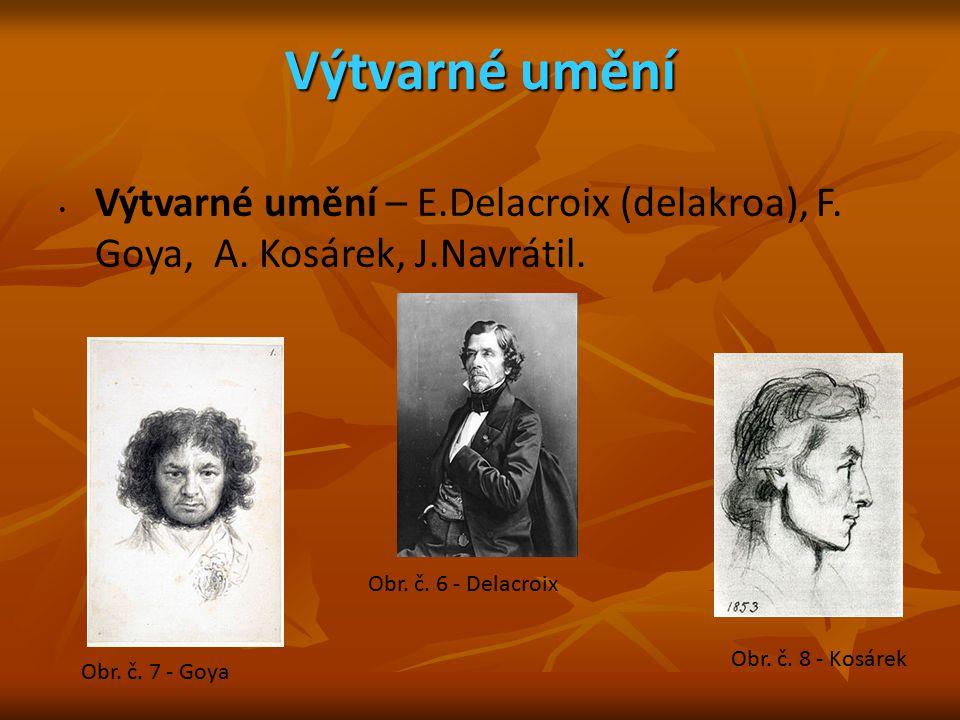 Výtvarné umění Výtvarné umění – E.Delacroix (delakroa), F. Goya, A. Kosárek, J.Navrátil. Obr. č. 6 - Delacroix Obr. č. 7 - Goya Obr. č. 8 - Kosárek