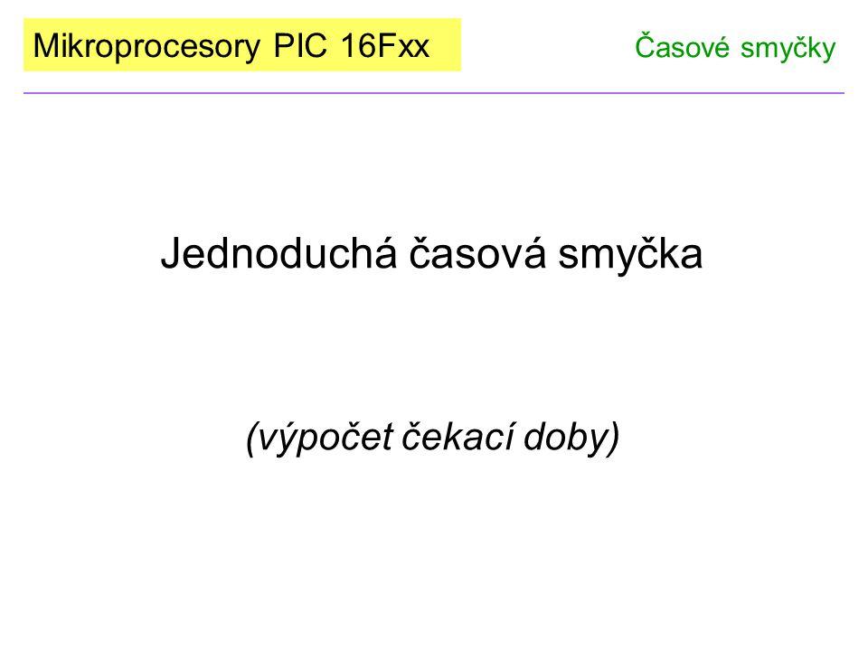 Mikroprocesory PIC 16Fxx Jednoduchá časová smyčka (výpočet čekací doby) Časové smyčky