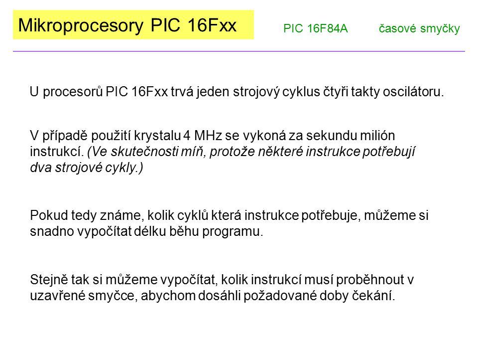 Mikroprocesory PIC 16Fxx U procesorů PIC 16Fxx trvá jeden strojový cyklus čtyři takty oscilátoru. PIC 16F84Ačasové smyčky V případě použití krystalu 4