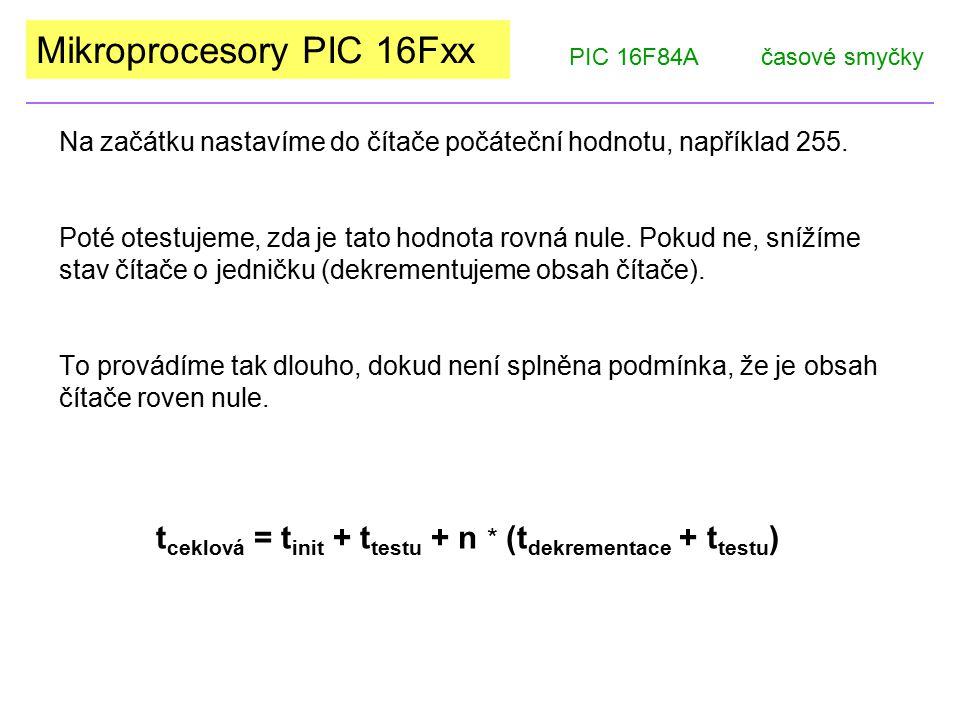 Mikroprocesory PIC 16Fxx PIC 16F84Ačasové smyčky V případě n = 255 (maximální hodnota) a při frekvenci krystalu 4MHz by platilo: t init = 2 SC (strojové cykly), t testu = 2 SC, t dekr = 2 SC.