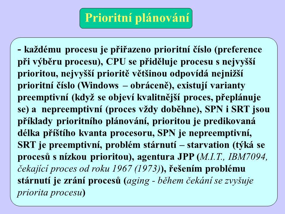 Prioritní plánování - každému procesu je přiřazeno prioritní číslo (preference při výběru procesu), CPU se přiděluje procesu s nejvyšší prioritou, nejvyšší prioritě většinou odpovídá nejnižší prioritní číslo (Windows – obráceně), existují varianty preemptivní (když se objeví kvalitnější proces, přeplánuje se) a nepreemptivní (proces vždy doběhne), SPN i SRT jsou příklady prioritního plánování, prioritou je predikovaná délka příštího kvanta procesoru, SPN je nepreemptivní, SRT je preemptivní, problém stárnutí – starvation (týká se procesů s nízkou prioritou), agentura JPP (M.I.T., IBM7094, čekající proces od roku 1967 (1973)), řešením problému stárnutí je zrání procesů (aging - během čekání se zvyšuje priorita procesu)