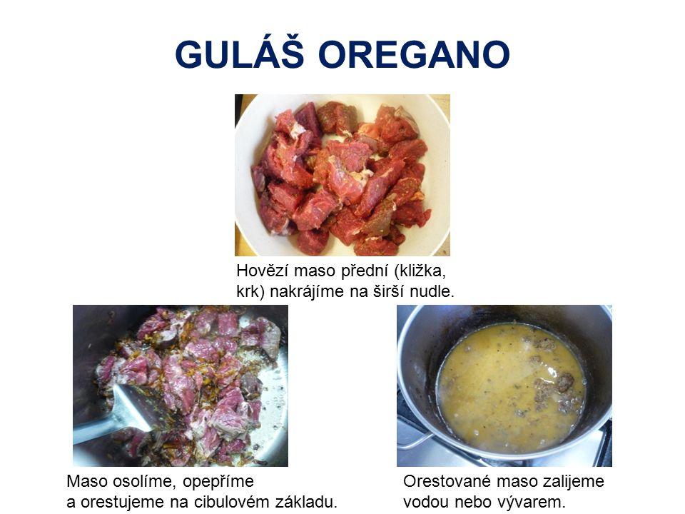 GULÁŠ OREGANO Hovězí maso přední (kližka, krk) nakrájíme na širší nudle. Maso osolíme, opepříme a orestujeme na cibulovém základu. Orestované maso zal