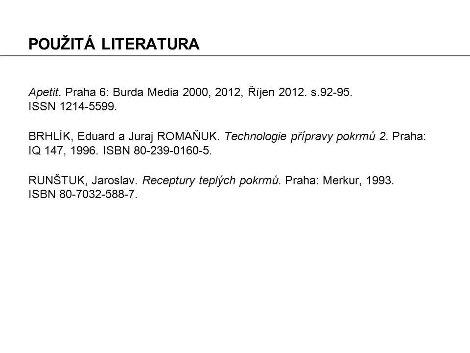 POUŽITÁ LITERATURA Apetit. Praha 6: Burda Media 2000, 2012, Říjen 2012. s.92-95. ISSN 1214-5599. BRHLÍK, Eduard a Juraj ROMAŇUK. Technologie přípravy