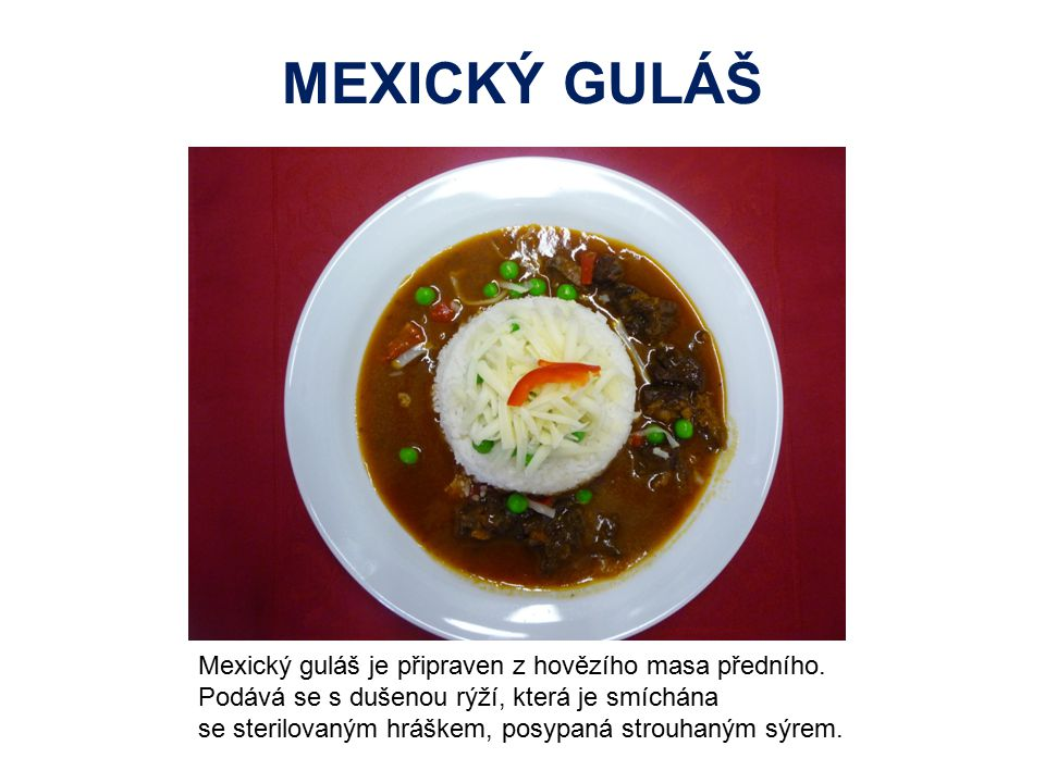 MEXICKÝ GULÁŠ Mexický guláš je připraven z hovězího masa předního. Podává se s dušenou rýží, která je smíchána se sterilovaným hráškem, posypaná strou