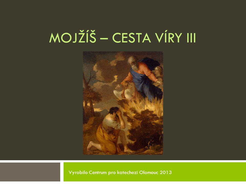 MOJŽÍŠ – CESTA VÍRY III Vyrobilo Centrum pro katechezi Olomouc 2013