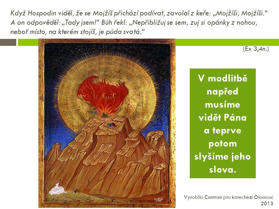 """Když Hospodin viděl, že se Mojžíš přichází podívat, zavolal z keře: """"Mojžíši, Mojžíši. A on odpověděl: """"Tady jsem! Bůh řekl: """"Nepřibližuj se sem, zuj si opánky z nohou, neboť místo, na kterém stojíš, je půda svatá. (Ex 3,4n.) Vyrobilo Centrum pro katechezi Olomouc 2013 V modlitbě napřed musíme vidět Pána a teprve potom slyšíme jeho slova."""