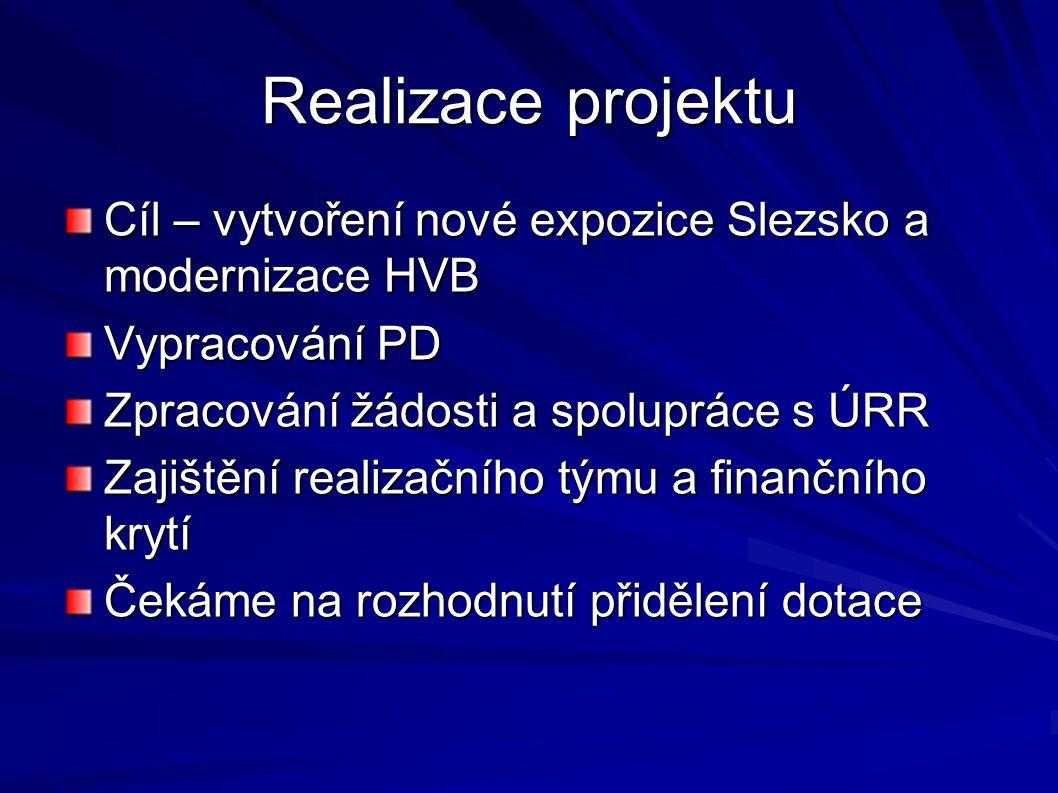 Realizace projektu Cíl – vytvoření nové expozice Slezsko a modernizace HVB Vypracování PD Zpracování žádosti a spolupráce s ÚRR Zajištění realizačního týmu a finančního krytí Čekáme na rozhodnutí přidělení dotace
