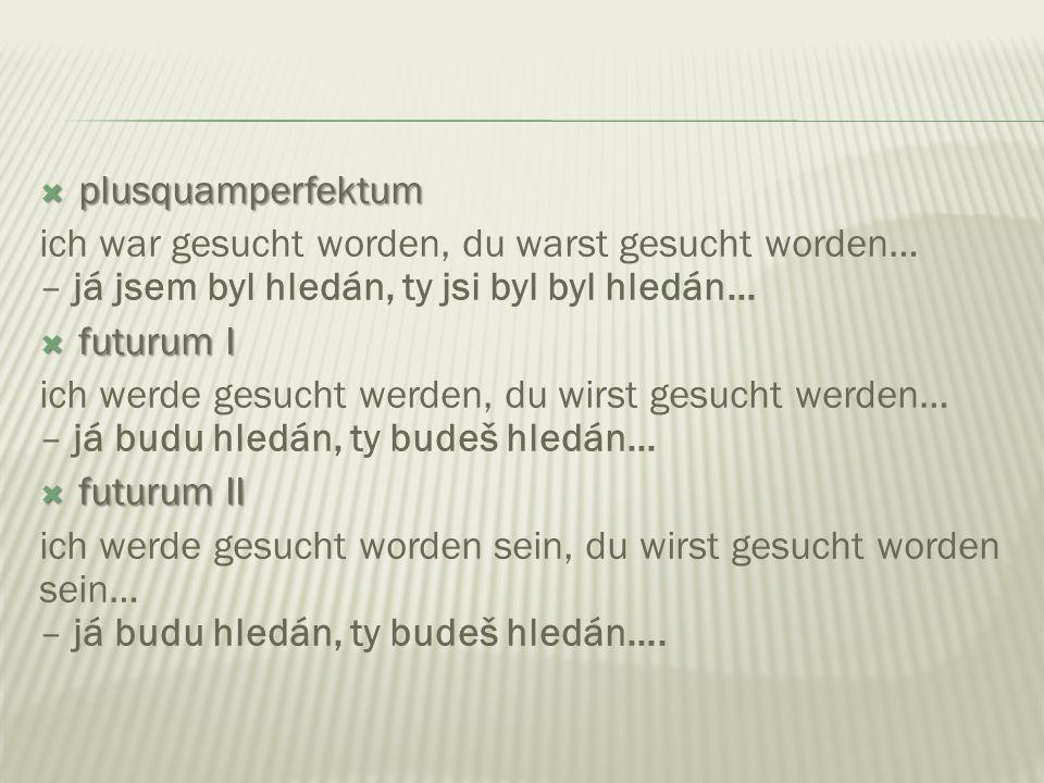  plusquamperfektum  plusquamperfektum ich war gesucht worden, du warst gesucht worden… – já jsem byl hledán, ty jsi byl byl hledán…  futurum I  fu