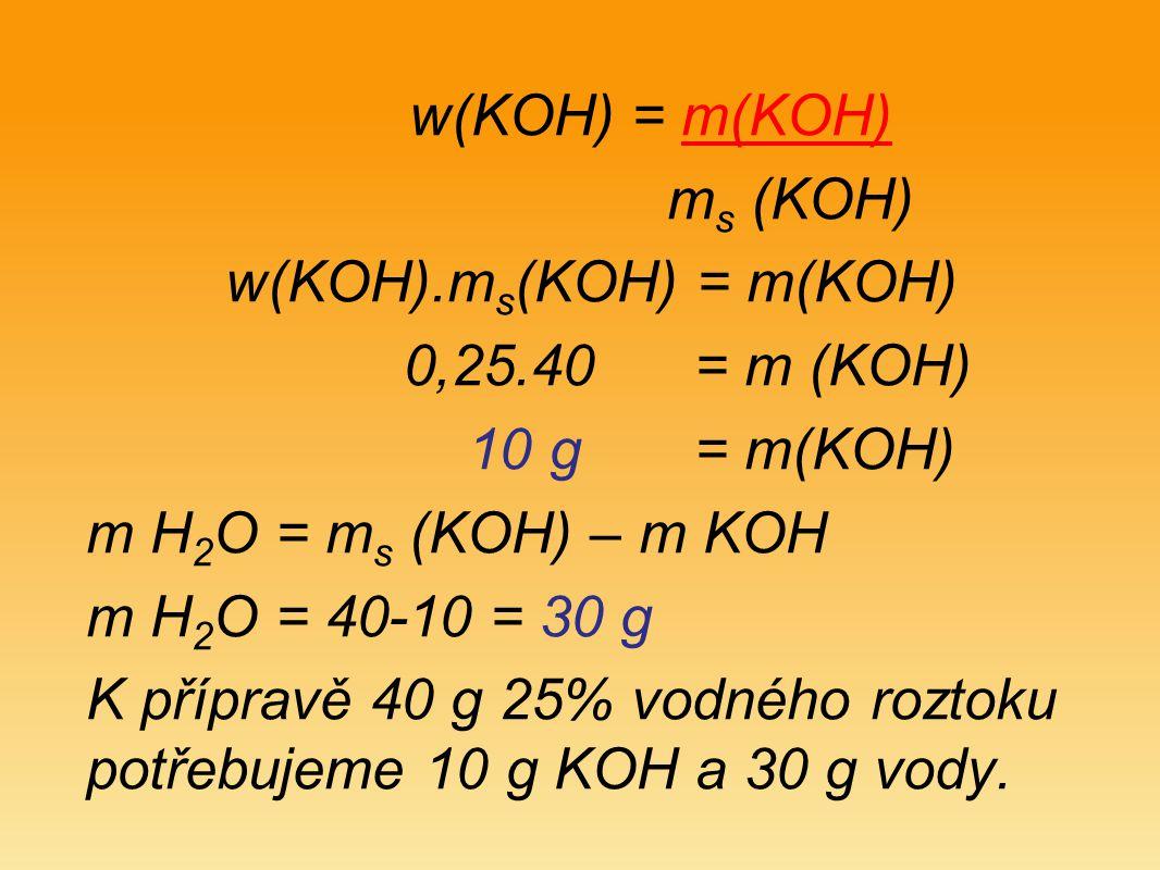 w(KOH) = m(KOH) m s (KOH) w(KOH).m s (KOH) = m(KOH) 0,25.40 = m (KOH) 10 g = m(KOH) m H 2 O = m s (KOH) – m KOH m H 2 O = 40-10 = 30 g K přípravě 40 g 25% vodného roztoku potřebujeme 10 g KOH a 30 g vody.