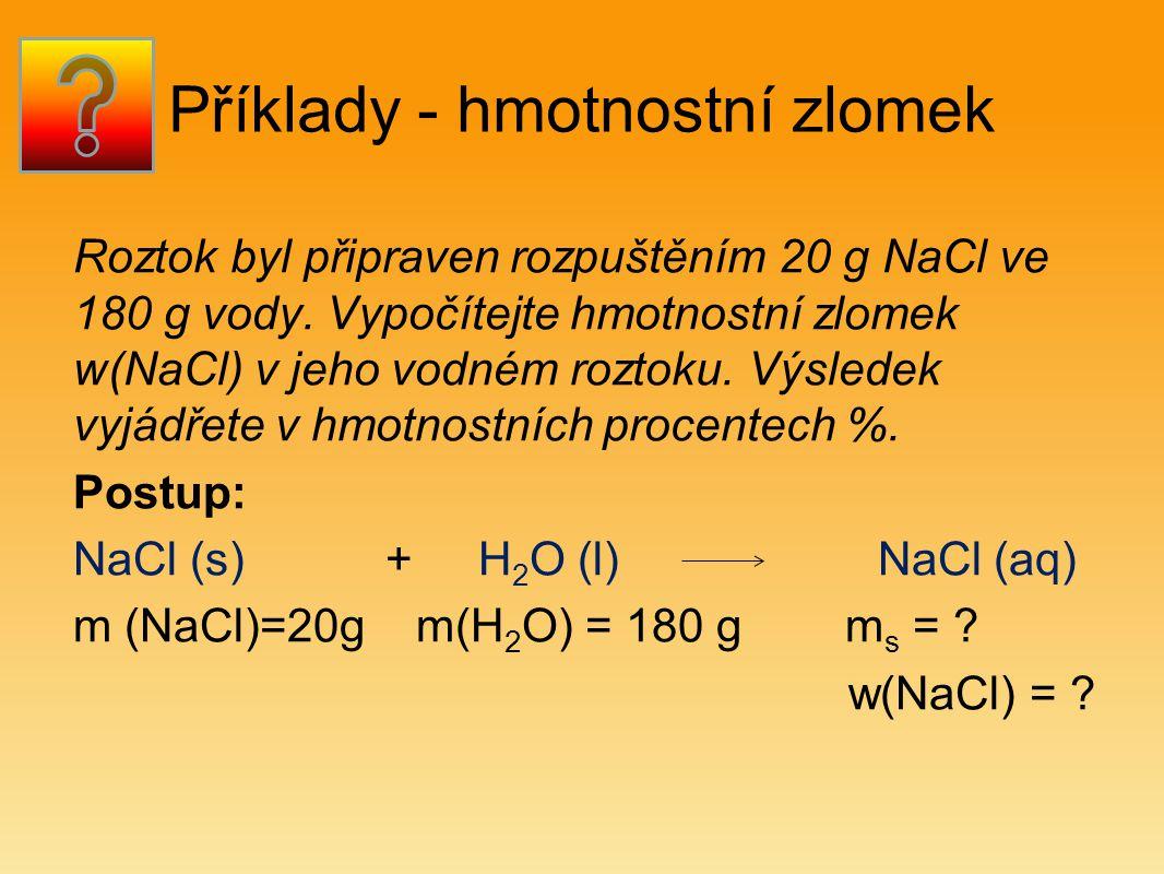Příklady - hmotnostní zlomek Roztok byl připraven rozpuštěním 20 g NaCl ve 180 g vody.