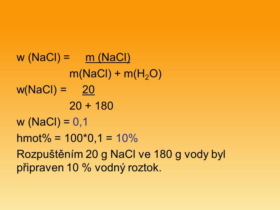 w (NaCl) = m (NaCl) m(NaCl) + m(H 2 O) w(NaCl) = 20 20 + 180 w (NaCl) = 0,1 hmot% = 100*0,1 = 10% Rozpuštěním 20 g NaCl ve 180 g vody byl připraven 10 % vodný roztok.