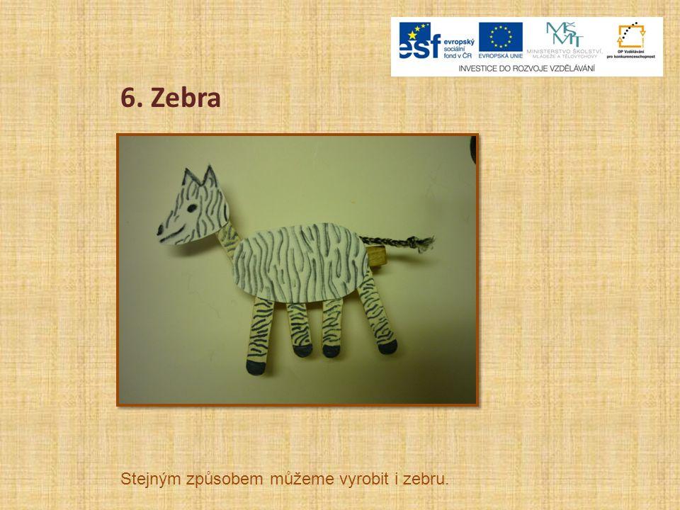 6. Zebra Stejným způsobem můžeme vyrobit i zebru.