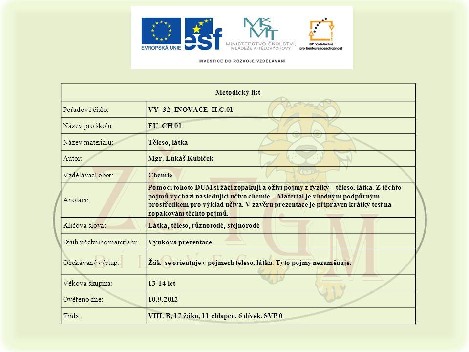 Metodický list Pořadové číslo:VY_32_INOVACE_II.C.01 Název pro školu:EU CH 01 Název materiálu:Těleso, látka Autor:Mgr. Lukáš Kubíček Vzdělávací obor:Ch