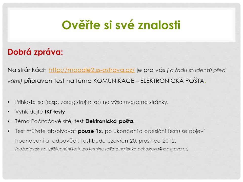 Ověřte si své znalosti Dobrá zpráva: Na stránkách http://moodle2.ss-ostrava.cz/ je pro vás ( a řadu studentů před vámi) připraven test na téma KOMUNIKACE – ELEKTRONICKÁ POŠTA.