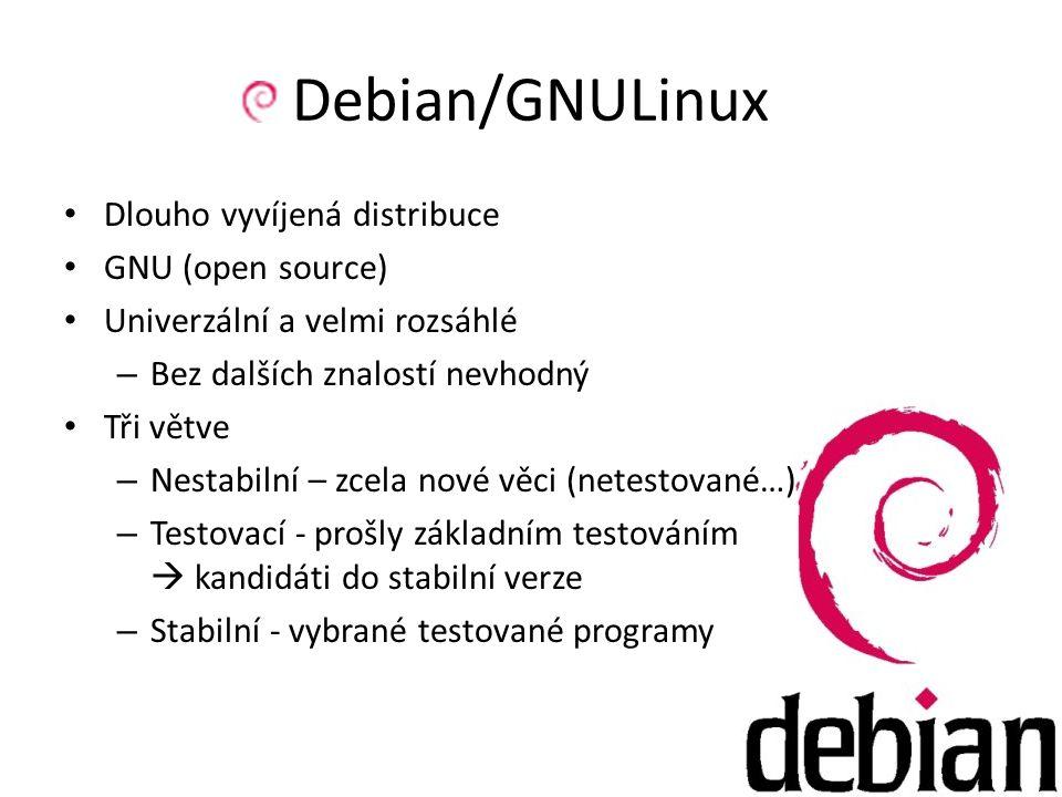 Debian/GNULinux Dlouho vyvíjená distribuce GNU (open source) Univerzální a velmi rozsáhlé – Bez dalších znalostí nevhodný Tři větve – Nestabilní – zcela nové věci (netestované…) – Testovací - prošly základním testováním  kandidáti do stabilní verze – Stabilní - vybrané testované programy
