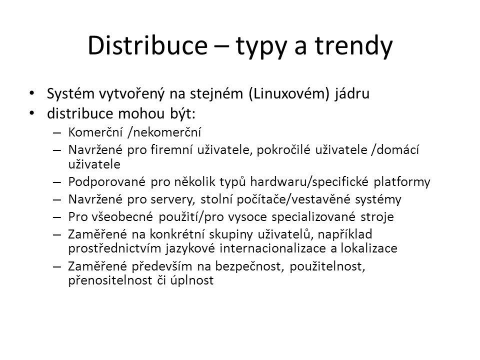 Distribuce – typy a trendy Systém vytvořený na stejném (Linuxovém) jádru distribuce mohou být: – Komerční /nekomerční – Navržené pro firemní uživatele, pokročilé uživatele /domácí uživatele – Podporované pro několik typů hardwaru/specifické platformy – Navržené pro servery, stolní počítače/vestavěné systémy – Pro všeobecné použití/pro vysoce specializované stroje – Zaměřené na konkrétní skupiny uživatelů, například prostřednictvím jazykové internacionalizace a lokalizace – Zaměřené především na bezpečnost, použitelnost, přenositelnost či úplnost