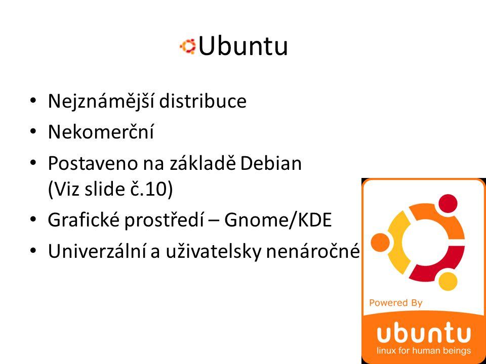 Ubuntu Nejznámější distribuce Nekomerční Postaveno na základě Debian (Viz slide č.10) Grafické prostředí – Gnome/KDE Univerzální a uživatelsky nenáročné