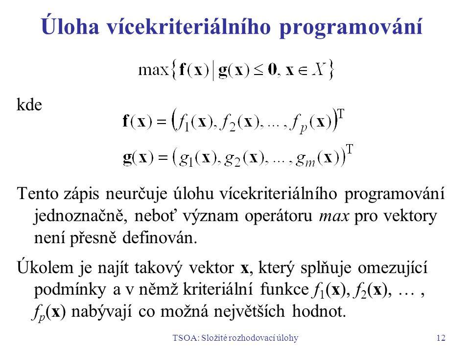 TSOA: Složité rozhodovací úlohy12 Úloha vícekriteriálního programování kde Tento zápis neurčuje úlohu vícekriteriálního programování jednoznačně, neboť význam operátoru max pro vektory není přesně definován.