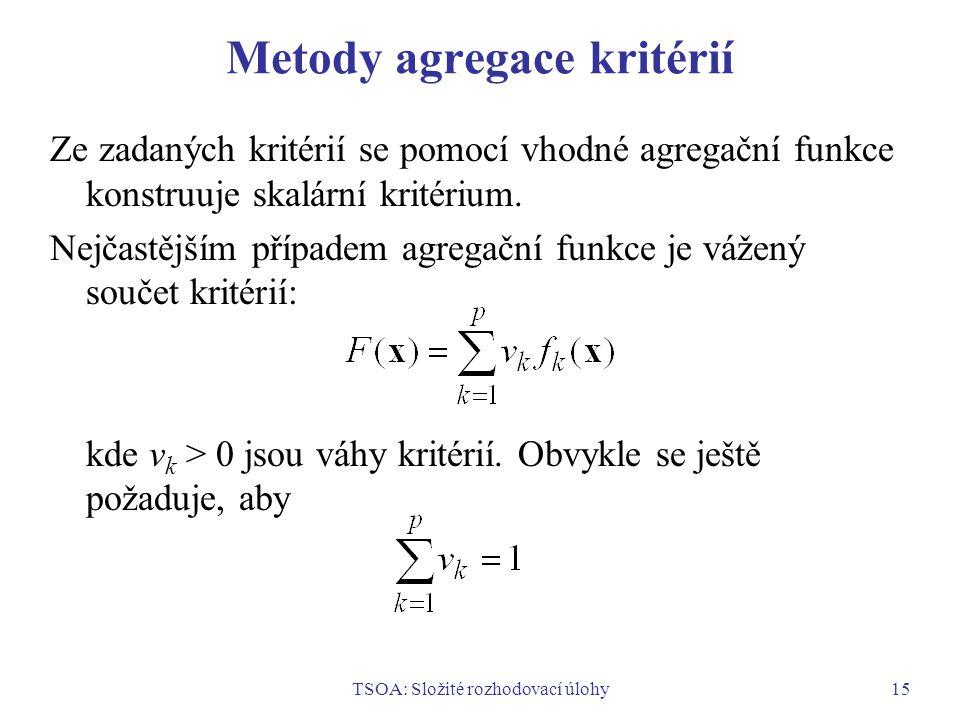 TSOA: Složité rozhodovací úlohy15 Metody agregace kritérií Ze zadaných kritérií se pomocí vhodné agregační funkce konstruuje skalární kritérium.