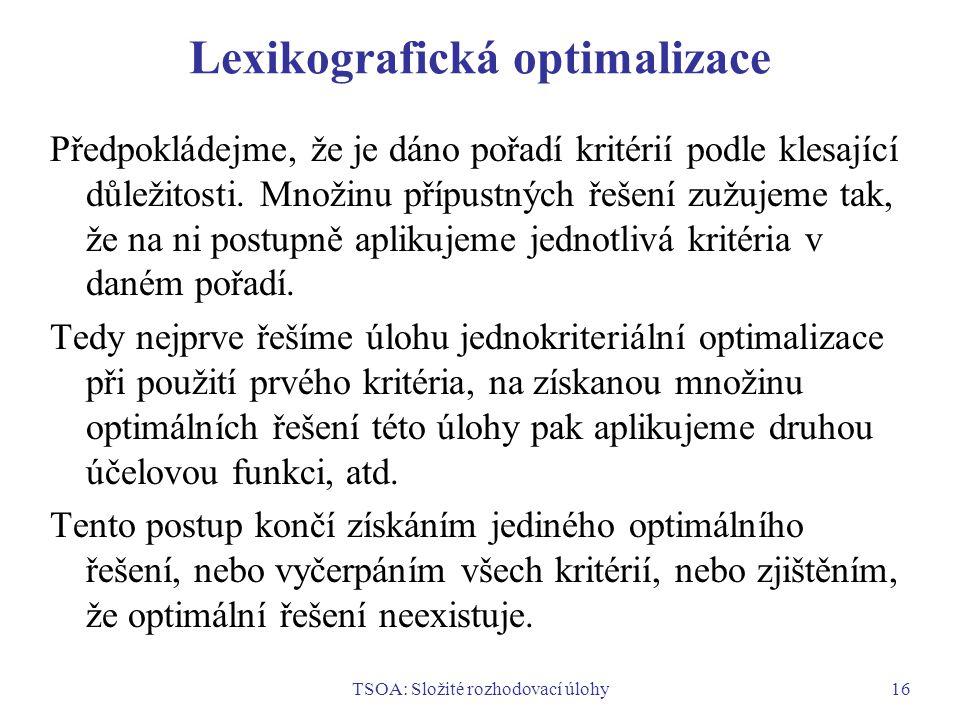 TSOA: Složité rozhodovací úlohy16 Lexikografická optimalizace Předpokládejme, že je dáno pořadí kritérií podle klesající důležitosti.