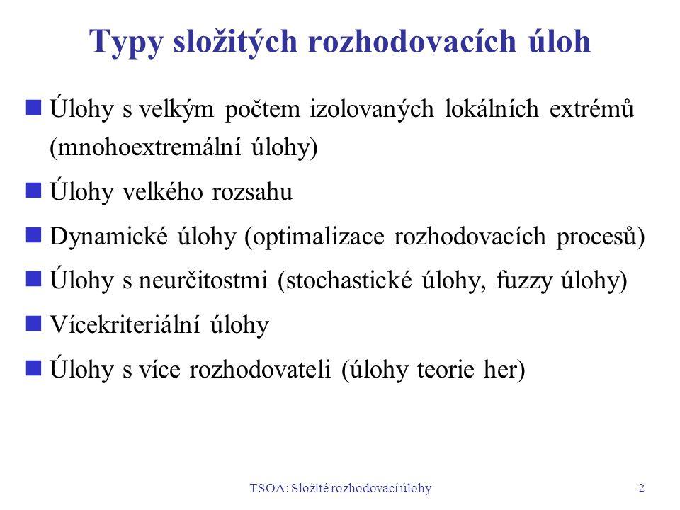 TSOA: Složité rozhodovací úlohy2 Typy složitých rozhodovacích úloh Úlohy s velkým počtem izolovaných lokálních extrémů (mnohoextremální úlohy) Úlohy velkého rozsahu Dynamické úlohy (optimalizace rozhodovacích procesů) Úlohy s neurčitostmi (stochastické úlohy, fuzzy úlohy) Vícekriteriální úlohy Úlohy s více rozhodovateli (úlohy teorie her)
