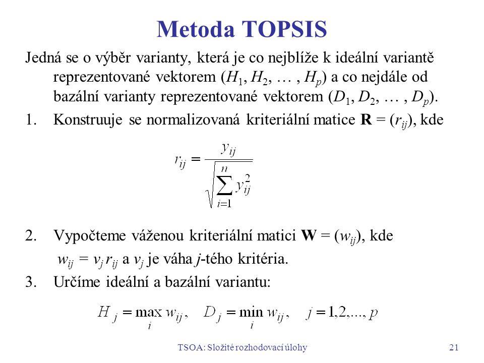 TSOA: Složité rozhodovací úlohy21 Metoda TOPSIS Jedná se o výběr varianty, která je co nejblíže k ideální variantě reprezentované vektorem (H 1, H 2, …, H p ) a co nejdále od bazální varianty reprezentované vektorem (D 1, D 2, …, D p ).